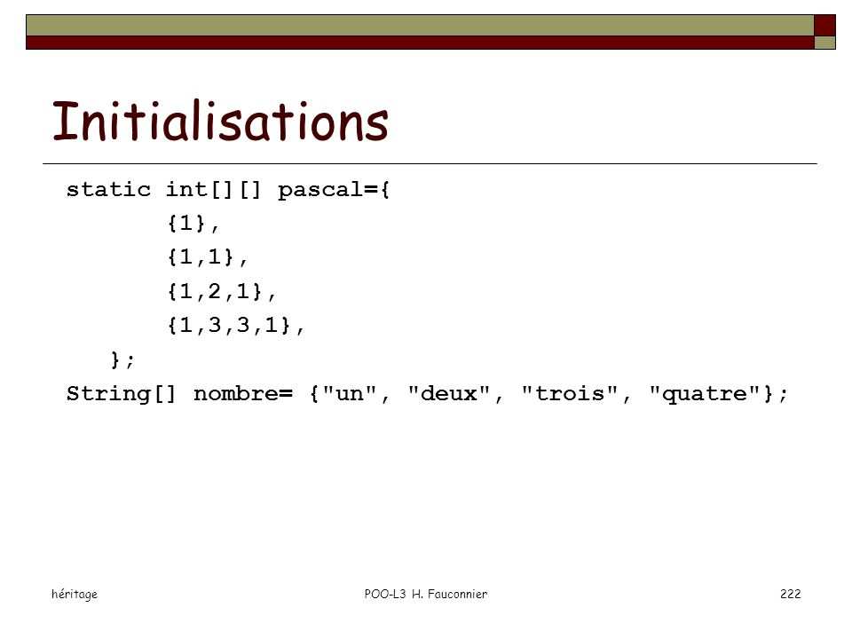 Initialisations static int[][] pascal={ {1}, {1,1}, {1,2,1},